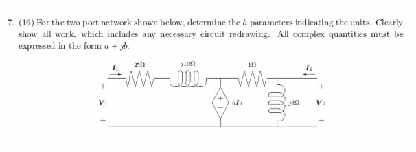 7. (16) For the two port network shown below, determine the h parameters indicating the units. Clearly show all work, which includes any necessary circuit redrawing. All complex quantities must be expressed in the form a+b. jl0Ω 12 V1 511