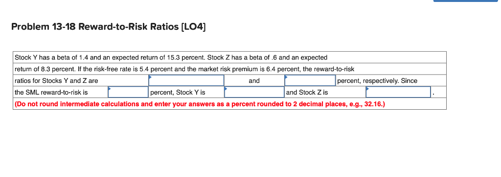 Problem 13-18 Reward-to-Risk Ratios [LO4] Stock Y has a beta of 1.4 and an expected return of 15.3 percent. Stock Z has a beta of .6 and an expected return of 8.3 percent. If the risk-free rate is 5.4 percent and the market risk premium is 6.4 percent, the reward-to-risk ratios for Stocks Y and Z are the SML reward-to-risk is (Do not round intermediate calculations and enter your answers as a percent rounded to 2 decimal places, e.g., 32.16.) and percent, respectively. Since percent, Stock Y is and Stock Z is