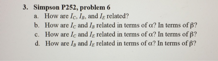 3. Simpson P252, problem 6 a. How are Ic, IB, and IE related? b. How are lc and 1, related in terms ofa? In terms of β? c. How are 1c and IE related in terms of α? In terms of β? d. How are IB and IE related in terms of α? In terms of β?