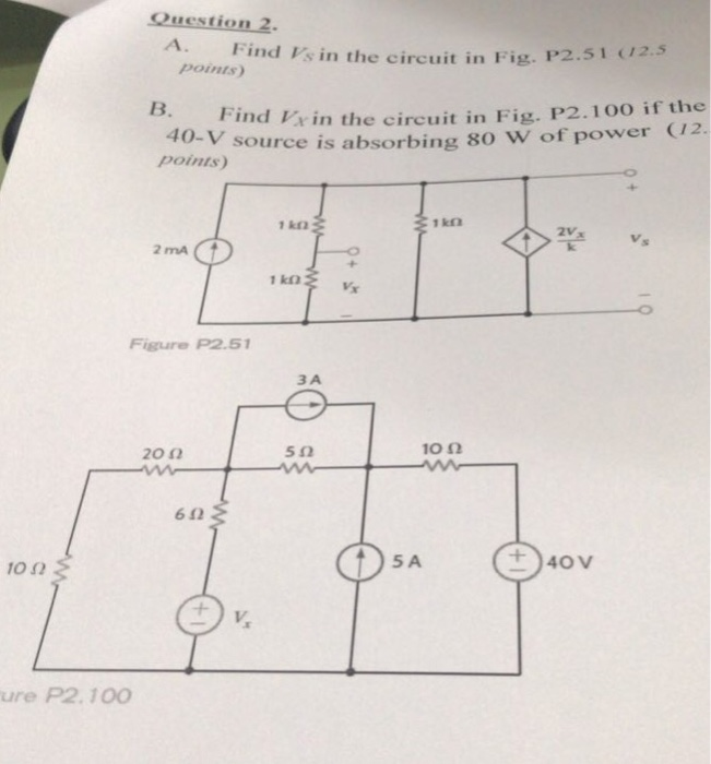 points) n the circuit in Fig. P2.51 (2.s ind Vxin the circuit in Fig. P2.10O if the source is absorbing 80 W of power 12. B. F points 2Vx 2 mA Figure P2.5 ЗА -O 20 2 5Ω 10 Ω 612 10 2 5 A ure P2. 100