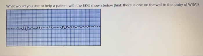 on the wall in the lobby of WBA)? What would you use to helpa patient with the EKG shown below (hint: there is or ne
