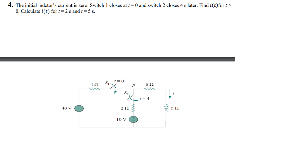 4. The initial indctors current is zero. Switch closes at 0 and switch 2 closes 4 s later. Find i(t)for t> 0. Calculate i(t) for -2 s andt-5 s. SO 1 9.2 40 V 2? 5 H 1??