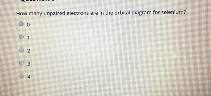 how many unpaired electrons are in the orbital diagram for selenium? e o 0  2 e