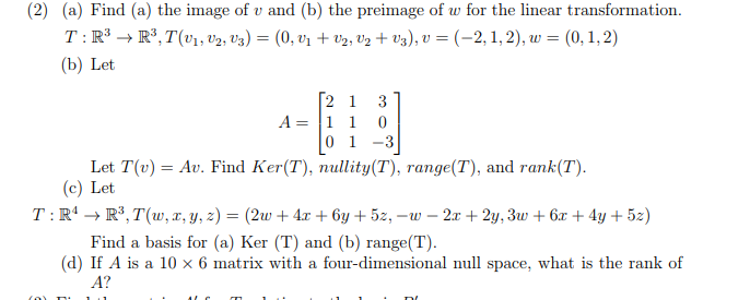 (2) (a) Find (a) the image of v and (b) the preimage of w for the linear transformation. T:R3-R3,T(2v3)-(0,2, 2 +v3), v (-2, 1,2), w (b) Let (0,1,2) 21 31 0 13 Let T(v) = Au. Find Ker(T), nullity(T), range(T), and rank(T) (c) Let Find a basis for (a) Ker (T) and (b) range(T) (d) If A is a 10 x 6 matrix with a four-dimensional nul space, what is the rank of A?