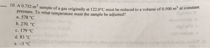-10. A 0.732 m sample ofa gas originally at 122.0°C must be reduced to a volume of 0.500 m3 at constant pressure. To what temperature must the sample be adjusted? a. 578 °C b. 270.С c. 179 °C d. 83°C e. -3 °C