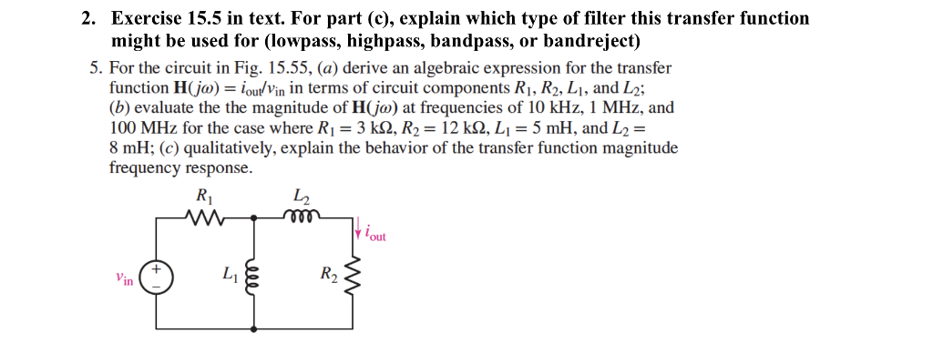 2. Exercise 15.5 in text. For part (c), explain which type of filter this transfer function might be used for (lowpass, highpass, bandpass, or bandreject) 5. For the circuit in Fig. 15.55, (a) derive an algebraic expression for the transfer function H(jo) ioulVin in terms of circuit components Ri, R2, Li, and L2; (b) evaluate the the magnitude of H(jo) at frequencies of 10 kHz, 1 MHz, and 100 MHz for the case where Ri = 3 kQ, R2 = 12 kQ, L,-5 mH, and L2 = 8 mH; (c) qualitatively, explain the behavior of the transfer function magnitude frequency response Ri し2 out Vin R2