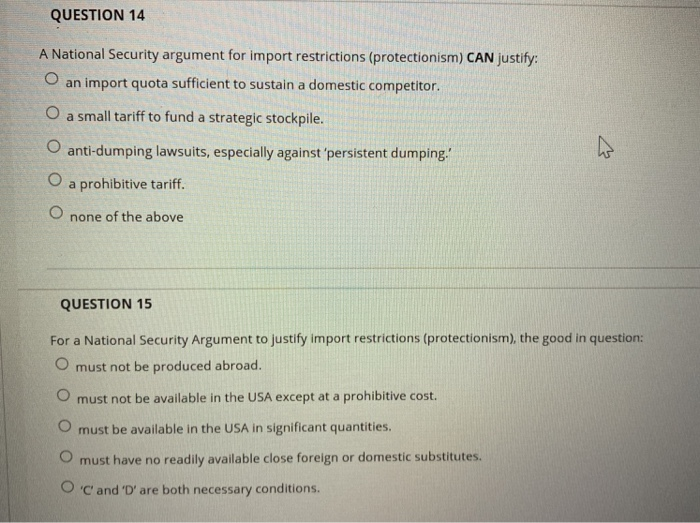 QUESTION 14 A National Security argument for import restrictions (protectionism) CAN justify: O an import quota sufficient to sustain a domestic competitor. O a small tariff to fund a strategic stockpile. anti-dumping lawsuits, especially against persistent dumping O a prohibitive tarff. O none of the above QUESTION 15 For a National Security Argument to justify import restrictions (protectionism), the good in question: O must not be produced abroad. O must not be available in the USA except at a prohibitive cost. O must be available in the USA in significant quantities. O must have no readily available close foreign or domestic substitutes. O C and D are both necessary conditions.