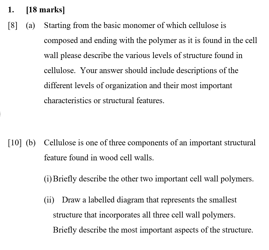 1. [18 marks] (a) Starting from the basic monomer of which cellulose is [8] composed and ending with the polymer as it is found in the cell wall please describe the various levels of structure found in cellulose. Your answer should include descriptions of the different levels of organization and their most important characteristics or structural features, [10] (b) Cellulose is one of three components of an important structural feature found in wood cell walls. (i) Briefly describe the other two important cell wall polymers (ii) Draw a labelled diagram that represents the smallest structure that incorporates all three cell wall polymers Briefly describe the most important aspects of the structure.