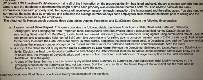 (12 points) LGS Investments database contains all of the information on the properties the firm has listed and sold. You are a manger with this firm and want to use the database to determine the length of time each property was on the market before it sold. You also need to calculate the sales commission from each property sold. Two agents will receive commission on each transaction: the listing agent and the selling agent. You also need to summarize the sales data by employee and calculate the average number of days each employees sales were on the market prior to selling and the total commission earned by the employees. The attached file Homes.accdb contains three data tables: Agents, Properties, and SubDivision. Create the following three queries: a. A query named Sales Report. This query contains the following fields: LastName from Agents table; DateListed, DateSold, SalePrice, SellingAgent, and ListingAgent from Properties table; Subdivisions from SubDivision table; a calculated field named DaysOnMarket (by subtracting DateUsted from Date Sold: a calculated field named ListComm the commissions for listing agents using commission rate of 3.5% sale price); and a calculated field named SellComm (the commissions for selling agents using commission rate of 2.5% of sale price. Add criteria to the query to ensure the DateSold is not empty (in other words, properties that have not been sold). In Datasheet view, add the Total row, which calculates the average number of days on the market and the sum for the SalePrice and the two commission fields. Save the query b. A copy of the Sales Report query named Sales Summary by Last Name. Remove the DateListed, SellingAgent, ListingAgent, and Subdividiosn fields. Display the Total row. Group by LastName and change the DateSold field Total row to Where, so the condition carries over. Show the sum of SalesPrice, the average of DaysOnMarket, and the sum of both ListComm and SellComm. Change the caption for the SalePrice field to TotalSales. Save the query A copy of the Sales Summary by Last Name query named Sales Summary by Subdivision. Add Subdivision field. Modify the query so the grouping is based on the Subdivision field, not LastName. Sort the query results so the fewest Days of Market is first and the most Days of Market is last. Limit the results to the top five rows. Save the query C. load your work (one Word file and one Access file) by the midnight of the due date.