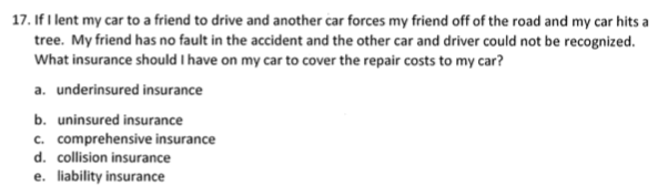 17. If Ilent my car to a friend to drive and another car forces my friend off of the road and my car hits tree. My friend has no fault in the accident and the other car and driver could not be recognized What insurance should I have on my car to cover the repair costs to my car? a. underinsured insurance b. uninsured insurance c. comprehensive insurance d. collision insurance e. liability insurance