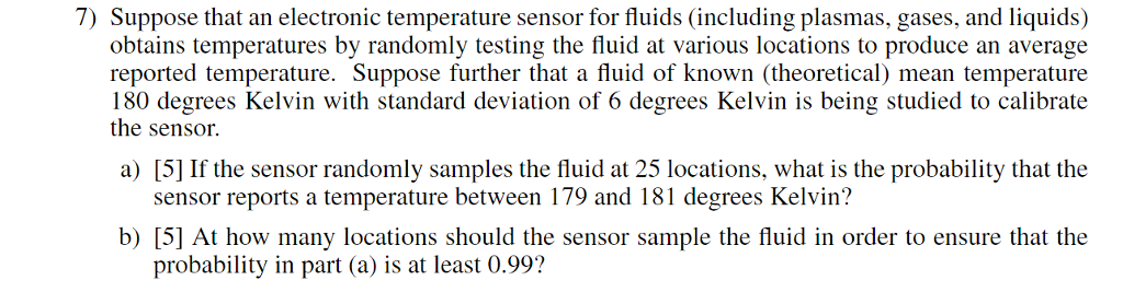 7) Suppose that an electronic temperature sensor for fluids (including plasmas, gases, and liquids) obtains temperatures by randomly testing the fluid at various locations to produce an average reported temperature. Suppose further that a fluid of known (theoretical) mean temperature 180 degrees Kelvin with standard deviation of 6 degrees Kelvin is being studied to calibrate the sensor. a) [5] If the sensor randomly samples the fluid at 25 locations, what is the probability that the sensor reports a temperature between 179 and 181 degrees Kelvin? b) [5] At how many locations should the sensor sample the fluid in order to ensure that the probability in part (a) is at least 0.99?