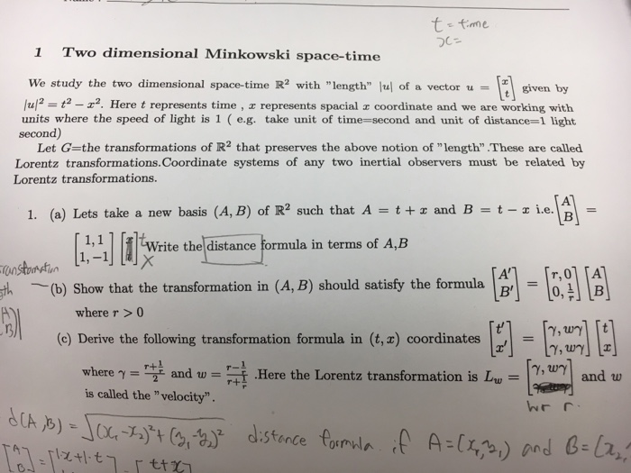 1 Two dimensional Minkowski space-time We study the two dimensional space-time R2 with length u of a vector u = 1 given by /u/2 = t2-エ2. Here t represents time , z represents spacial x coordinate and we are working with units where the speed of light is 1 (e.g. take unit of time-second and unit of distance-1 light by sents spacial ®coordinate and …[t] second) Let G=the transformations of R2 that preserves the above notion of length-These are called Lorentz transformations.Coordinate systems of any two inertial observers must be related by Lorentz transformations. 1. (a) Lets take a new basis (A, B) of R2 such that A = t+x and B = t-ie18- 1,1 rite the distance formula in terms of A,B gth (b) Show that the transformation in (4, B) should satisty the formula B where r >0 tl (c) Derive the following transformation formula in (t,z) coordinates = Y, Wand w r+ is called thevelocity. んr r.