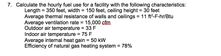 7. Calculate the hourly fuel use for a facility with the following characteristics: Length 350 feet, width- 150 feet, ceiling height- 30 feet Average thermal resistance of walls and ceilings 11 ft2-F-hr/Btu Average ventilation rate- 15,000 cfm Outdoor air temperature - 33 F Indoor air temperature - 75 F Average internal heat gain 50 kW Efficiency of natural gas heating system-78%