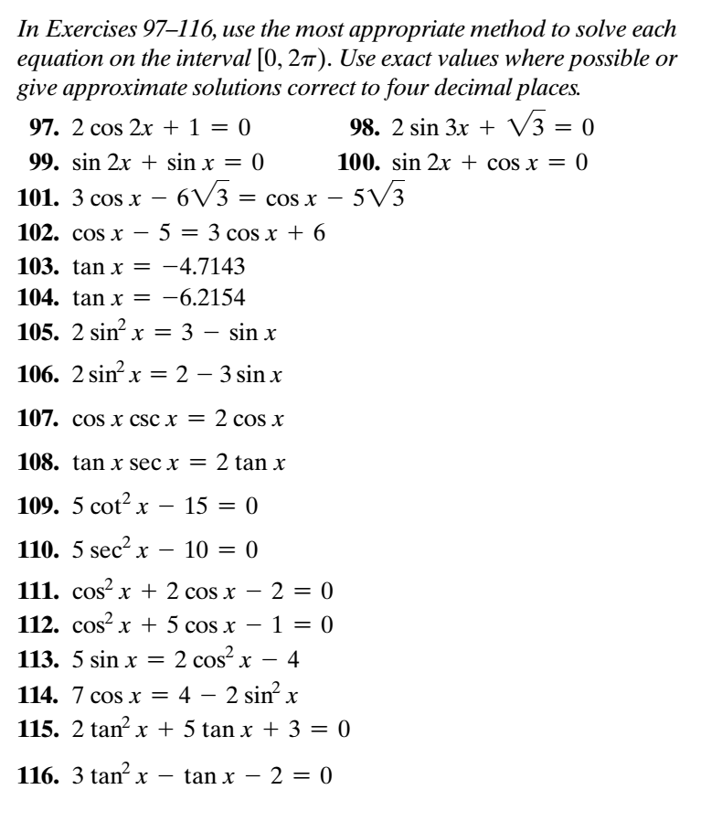 In Exercises 97-116, use the most appropriate method to solve each equation on the interval 10, 2π). Use exact values where possible or give approximate solutions correct to four decimal places. 98. 2 sin 3x + V3-0 100. sin 2x + cos x = 0 97. 2 cos 2x + 1 =0 sin 2x + sin x 101. 3 cos x-6V3 cos x-5V3 102. cos x-5 3 cos x 6 103. tanx 104. tan x= 105. 2 sin2 x = 3-sin x 106. 2 sin2 x = 2-3 sin x 107. cos x csc x 108. tan x sec x 2 tan x 109. 5cot2x-15 0 110. 5 sec x - 10 111. cos2 x + 2 cos x-2 0 112. cos2 x + 5 cos x-1 = 0 113. 5 sin x 2 cos2 x-4 114. 7 cos x 4-2 sin x 115. 2 tan2 x + 5 tan x + 3-0 116. 3 tam-x-tan x-2 = 0 4.7143 6.2154