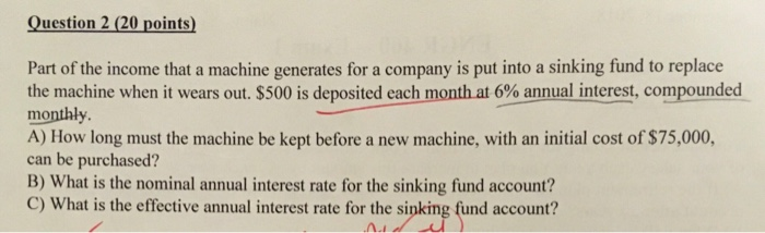 Question 2 (20 points Part of the income that a machine generates for a company is put into a sinking fund to replace the machine when it wears out. $500 is deposited each mont at 6% annual interest, compounded monthly. A) How long must the machine be kept before a new machine, with an initial cost of $75,000, can be purchased? B) What is the nominal annual interest rate for the sinking fund account? C) What is the effective annual interest rate for the sinking fund account?