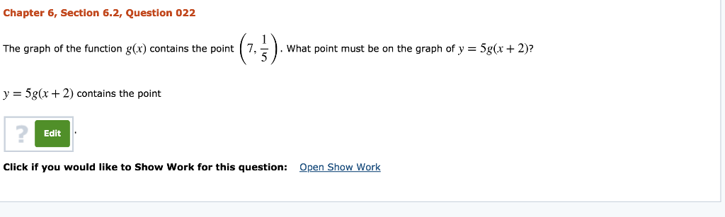 Chapter 6, Section 6.2, Question 022 The graph of the function g(x) contains the point (7, 5) . what point must be on the graph of y-5g(x + 2)? 3 y 5g(r 2) contains the point 2 Edit Click if you would like to Show Work for this question: Open Show Work