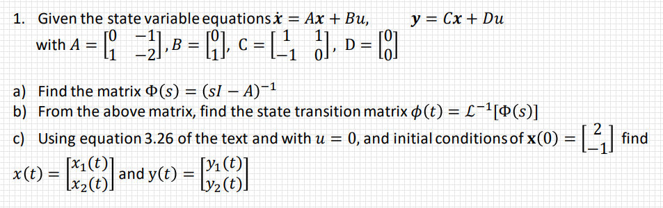 with A-: () AF1 2 a) b) Find the matrix Φ(s) (sl-A)-1 From the above matrix, find the state transition matrix ф(t)--L-1[0(s)] ) Using equation 3 26 ofthe text and with u - 0, and inital conditionsof xo)-find end yt(e) y2(t)