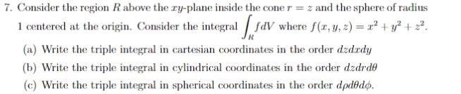 i. Consider the region n above the 2-y-plane insid the cone T =之and thespliere (n radius 1 centered at the origin. Consider the integral fdV where f(x 222 (a) Write the triple integral in cartesian coordinates in the order dzdrdy (b) Write the triple integral in cylindrical coordinates in the order dzdrde (c) Write the triple integral in spherical coordinates in the order dpdd.