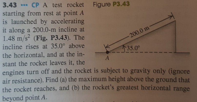3.43 CP A test rocket Figure P3.43 starting from rest at point A is launched by accelerating it along a 200.0-m incline at 1.48 m/s (Fig. P3.43). The incline rises at 35.0° above the horizontal, and at the in- stant the rocket leaves it, the engines turn off and the rocket is subject to gravity only (ignore air resistance). Find (a) the maximum height above the ground that the rocket reaches, and (b) the rockets greatest horizontal range beyond point A. 200.0 m 35.0°