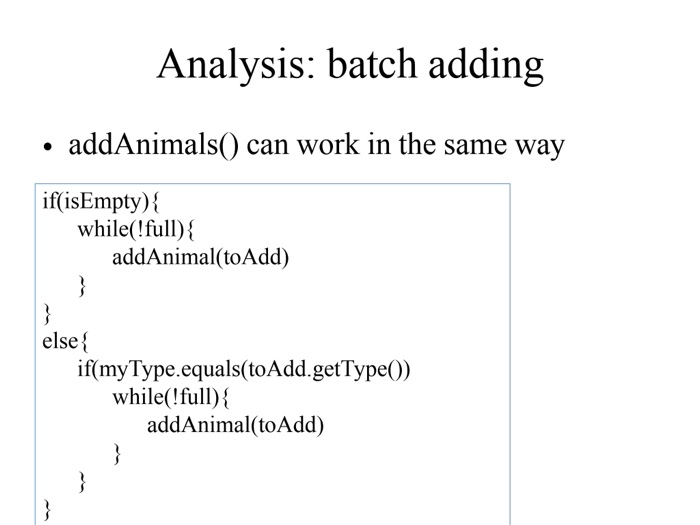 Analysis: batch adding addAnimals() can work in the same wav if(isEmpty) while(full); addAnimal(toAdd) else if(myType.equals(toAdd.getType0) while(full)! addAnimal(toAdd)