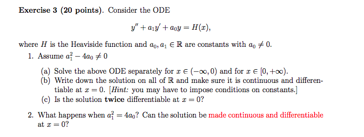 Exercise 3 (20 points). Consider the ODE where H is the Heaviside function and ao, ai E R are constants with a。メ0. 1 . Assume a-4a0メ0 (a) Solve the above ODE separately for r (-00, 0) and for xE [0, +00) (b) Write down the solution on all of R and make sure it is continuous and differen tiable at x = 0, [Hint: you may have to impose conditions on constants.] (c) Is the solution twice differentiable at z = 0? 2. What happens when a| = 4a? Can the solution be made continuous and differentiable at 0?