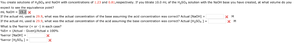 You create solutions of H2S04 and NaOH with concentrations of 1.23 and 0.81,respectively. If you titrate 10.0 mL of the H2S04 solution with the NaOH base you have created, at what volume do you expect to see the equivalence point? mL NaOH = 15.2 X If the actual mL used is 29.9, what was the actual concentration of the base assuming the acid concentration was correct? Actual [NaOH] If the actual mL used is 29.9, what was the actual concentration of the acid aรsuming the base concentration was correct? Actual [H2SO4 ] = what is the %error (+ or-) in each case? %Err = (Actual-Given)/Actual x 100% %error [NaOH] %error [H2SO4 ]-