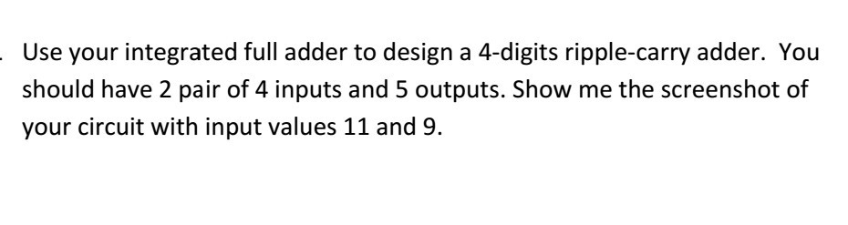 Use your integrated full adder to design a 4-digits ripple-carry adder. You should have 2 pair of 4 inputs and 5 outputs. Sho