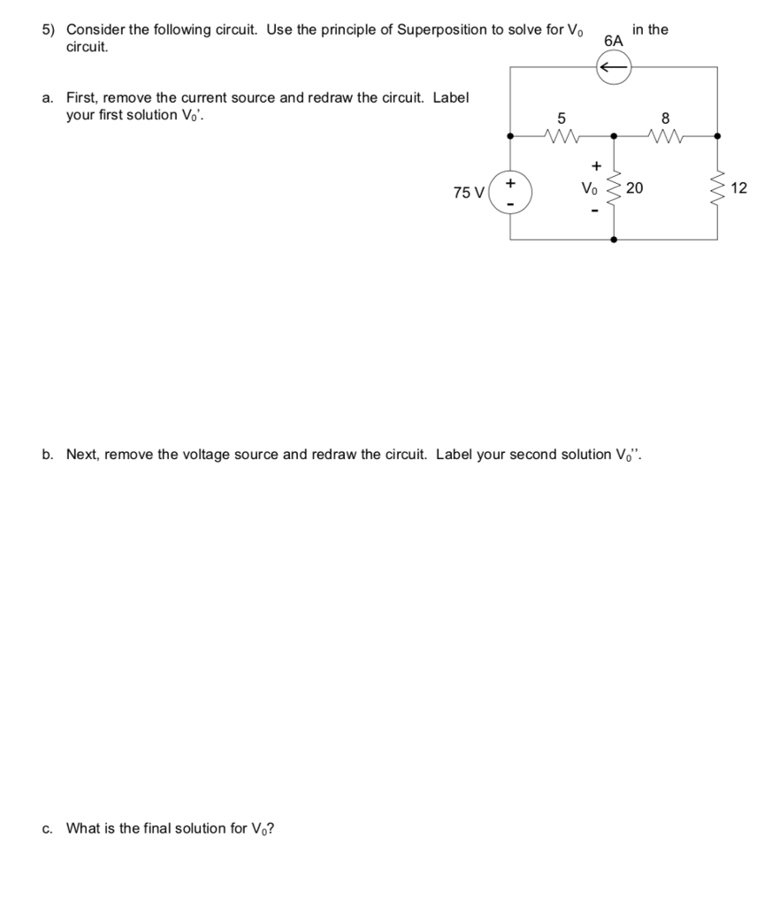 5) Consider the following circuit. Use the principle of Superposition to solve for Vo A in the circuit. First, remove the current source and redraw the circuit. Label your first solution Vo a. 8 75 V Vo 20 12 b. Next, remove the voltage source and redraw the circuit. Label your second solution Vo c. What is the final solution for Vo?