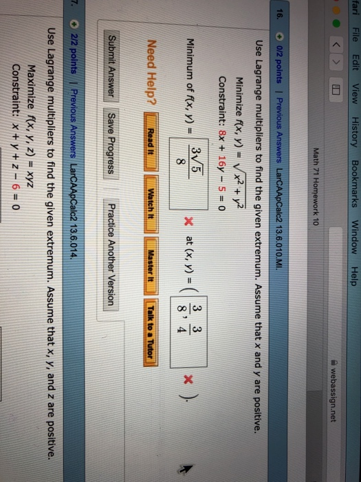 ari File Edit View History Bookmarks Window Help webassign.net Math 71 Homework 10 16.。0/2 points | Previous Answers LarCAApCale2 13.6.0 10.MI Use Lagrange multipliers to find the given extremum. Assume that x and y are positive. Minimize fx, n-x2+Y? Constraint: 8x +16y -5 0 3 5 Minimum of f Need Help? Read atch MaterTaik to Tutor Submit Answer Save ProgressPractice Another Version 8 4 Master It Talk to a 7. O 2/2 points | Previous Answers Larc alc2 13.6.014 Use Lagrange multipliers to find the given extremum. Assume that x, y, and z are positive. Maximize /(x, y, z) = xyz Constraint: Xty+z-6-0