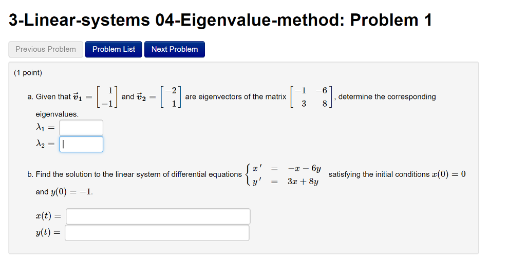 3-Linear-systems 04-Eigenvalue-method: Problem 1 Previous Problem Problem List Next Problem 1 point) 1-land ,-1-l :] 1 -6 a. Given that vi - and v, - are eigenvectors of the matrix determine the corresponding eigenvalues b. Find the solution to the linear system of differential equations satisfying the initial conditions () 0 and y(0)-1. y(t)