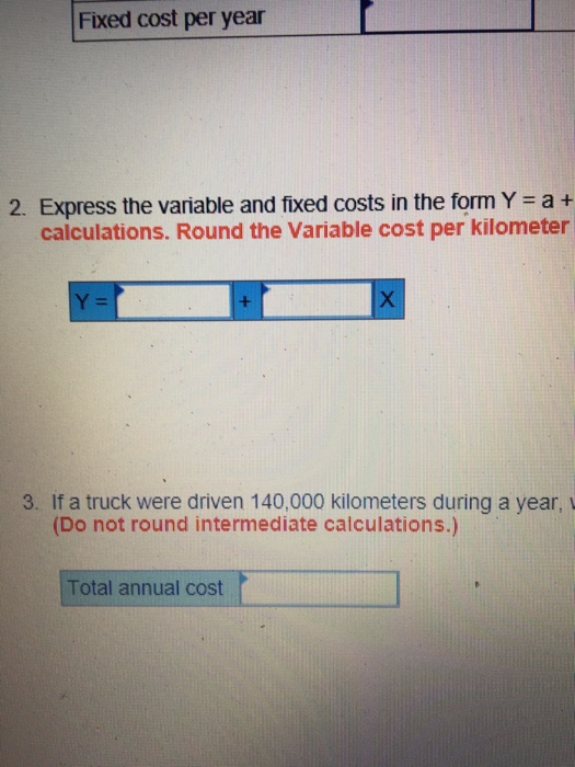Fixed cost per year 2. Express the variable and fixed costs in the form Y = a + calculations. Round the Variable cost per kil