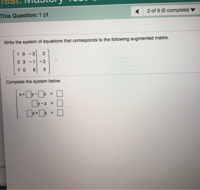 This Question: 1 pt 2 of 6 (0 complete) Write the system of equations that corresponds to the following augmented matrix. 1 9 3 2 0 31-3 7 0 8 5 Complete the system below. -Z co