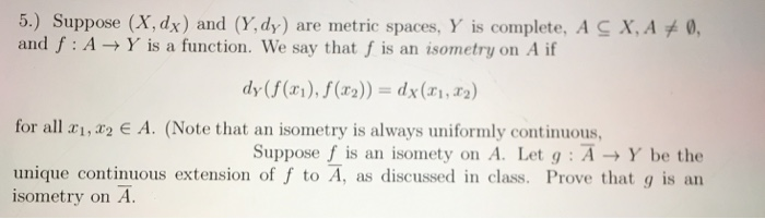 5.) Suppose (X,dx) and (Y, dy) are metric spaces, Y is complete, A and f : A → Y is a function, we say that f is an isometry on A if X, A 0, dy ((),(r2)) dx(i, r2) for all x1,x2 e A. (Note that an isometry is always uniformly continuous suppose f is an isomety on A. Let g : A Y be the unique continuous extension of f to A, as discussed in class. Prove that g is an isometry on A