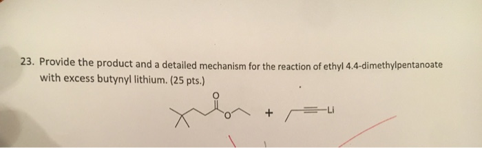 23. Provide the product and a detailed mechanism for the reaction of ethyl 4.4-dimethylpentanoate with excess butynyl lithium. (25 pts.) -Li