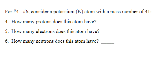 For #4-46, consider a potassium (K) atom with a mass number of 41 . How many protons does this atom have? 5. How many electro