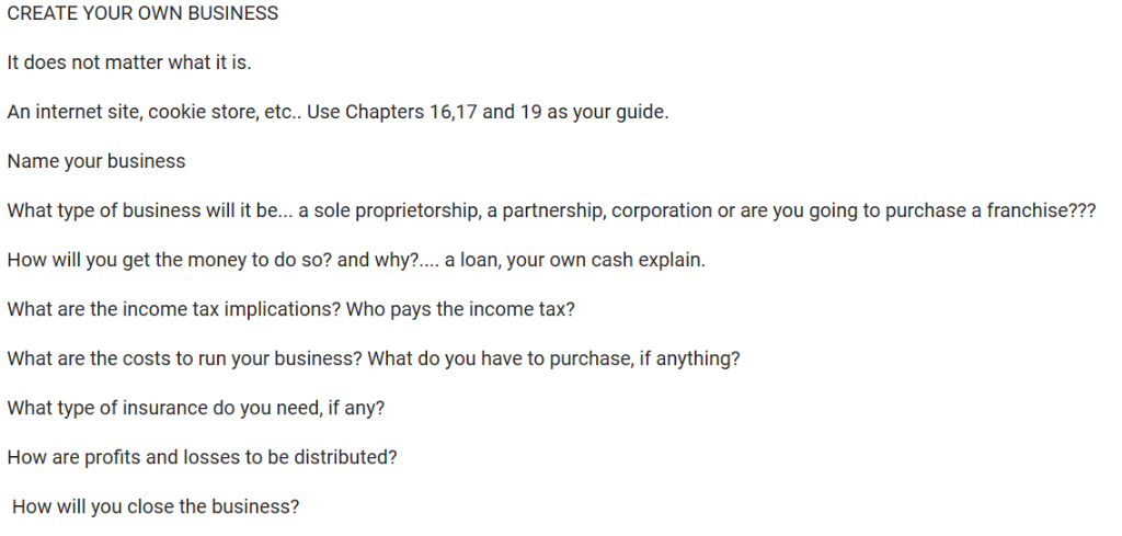 CREATE YOUR OWN BUSINESS t does not matter what it is. An internet site, cookie store, etc.. Use Chapters 16,17 and 19 as you