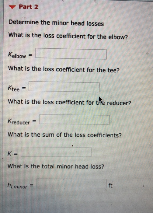 Part 2 Determine the minor head losses What is the loss coefficient for the elbow? Kelbow What is the loss coefficient for the tee? tee What is the loss coefficient for the reducer? Kreducer- What is the sum of the loss coefficients? What is the total minor head loss? ft hlminor =