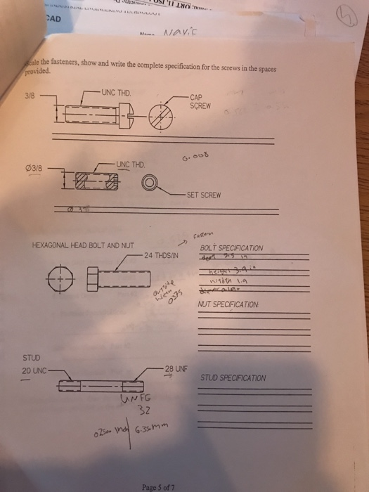 CAD ale the fasteners, show and write the complete specification for the serews in the spaces provided -UNC THD. 3/8 CAP SCREW UNC THO. 03/8 SET SCREW HEXAGONAL HEAD BOLT AND NUT BOLT SPECIFICATION 一24 THDSIN NUT SPECIFICATION STUD 20 UNC- -28 UNF STUD SPECIFICATION 32 Page 5 of 7