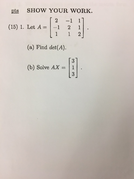pts SHOW YOUR WORK. T 2 -1 1 (15) 1. Let A 1 1 2 (a) Find det (A). (b) Solve AX 1