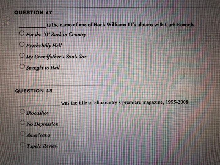 QUESTION 47 is the name of one of Hank Williams IIIs albums with Curb Records. O Put the OBack in Country O Psychobilly Hell My Grandfathers Sons Son O Straight to Hell QUESTION 48 was the title of alt.countrys premiere magazine, 1995-2008. Bloodshot No Depression Americana Tupelo Review