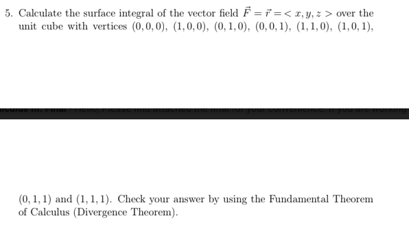 e the surface integral of the vector field F. ที่-< z, y, z > over the unit cube with vertices (0,0,0, (1,0,0), (0,1,0), (0,0,1), (1,1,0), (1,0,1), (0,1,1) and (1,1,1). Check your answer by using the Fundamental Theorem of Calculus (Divergence Theorem).