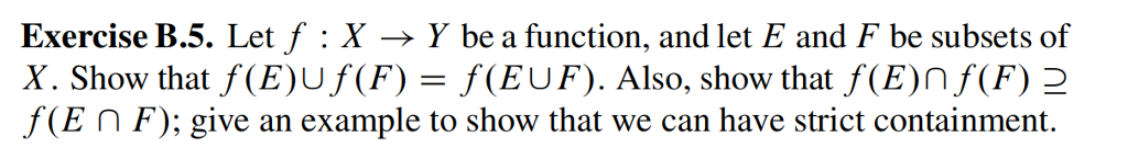 Exercise B.5. Let f : X → Y be a function, and let E and F be subsets of X. Show that f(E)Uf(F) = f(EUF). Also, show that f(E)nf(F) f(E F); give an example to show that we can have strict containment.