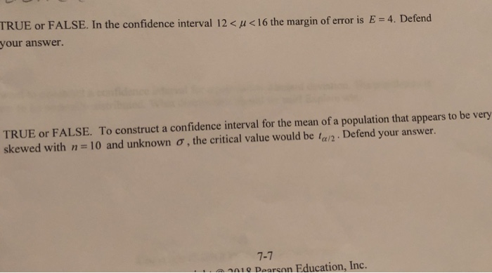 TRUE or FALSE. In the confidence interval 12 < μ < 16 the margin of error is E your answer. 4 . Defend TRUE or FALSE. To construct a confidence interval for the mean of a population that appears to be very skewed with n 10 and unknown ơ , the critical value would be tan . Defend your answer. 7-7 010 Daarson Education, Inc.