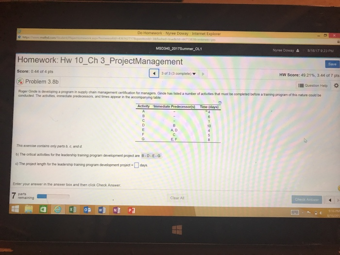 Do Homework Nyree Doway Internet Explorer MSD340 2017Summer OL1 Nyree Doway읊 8/16/17 923 Pu Homework: Hw 10_Ch 3_ProjectManagement Save Score: 0.44 of 4 pts 30e 3 (3 complete) ▼ Hw Score: 49 2196, 344 of 7 pts Problem 38b Question Help s developing a program in supply chain management certification for mmanagers Ginde has listed a number of activities that must be completed before a training program of this nature could be onducted The activities, immediate predecessors, and times appear in the accompanying table Activity Immediate Predecessors) Time (days 10 A. D E. F This exercise contains only parts b, c and d b)The cocal actides fr the leadership tanng program development project are B-D-E-G ) The project length for the leadership training program development project-day Enter your answer in the answer box and then click Check Answer parts Clear All Check Ans