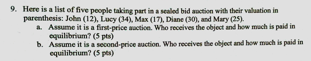 9. Here is a list of five people taking part in a sealed bid auction with their valuation in parenthesis: John (12), Lucy (34), Max (17), Diane (30), and Mary (25). Assume it is a first-price auction. Who receives the object and how much is paid in equilibrium? (5 pts) Assume it is a second-price auction. Who receives the object and how much is paid in equilibrium? (5 pts) a. b.