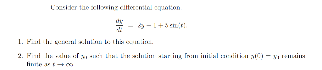 Consider the following differential equation dy = 21-1 + 5 sin(t) 1. Find the general solution to this equation 2. Find the value of yo such that the solution starting from initial condition y(0) reains finite as t → 00