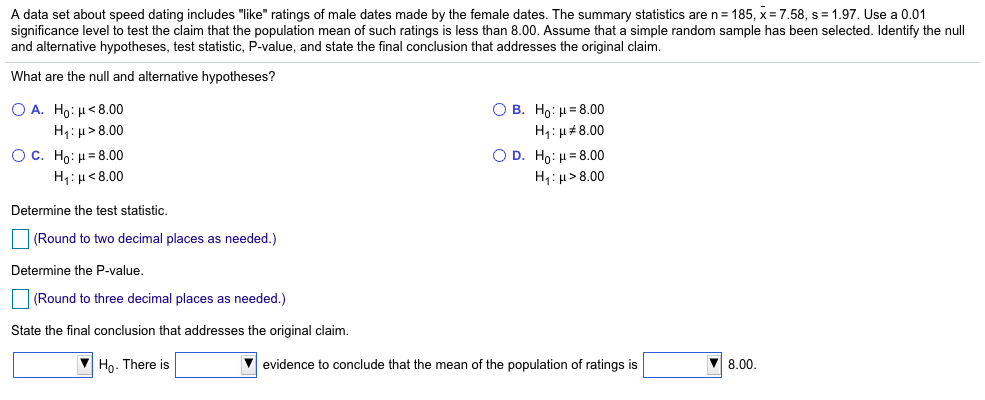 A data set about speed dating includeslike ratings of male dates made by the female dates. The summary statistics are n-185, x= 7.58, s = 1.97. Use a 0.01 significance level to test the claim that the population mean of such ratings is less than 8.00. Assume that a simple random sample has been selected. Identify the null and alternative hypotheses, test statistic, P-value, and state the final conclusion that addresses the original claim What are the null and alternative hypotheses? A. Ho: μ< 8.00 H1 : μ > 8.00 C. Ho : μ-8.00 H1 : μ < 8.00 B. Ho : μ-8.00 H1 : μ #8.00 D. Ho : μ-8.00 H1 : μ > 8.00 Determine the test statistic (Round to two decimal places as needed.) Determine the P-value (Round to three decimal places as needed.) State the final conclusion that addresses the original claim. Ho. There is Vevidence to conclude that the mean of the population of ratings is 8.00