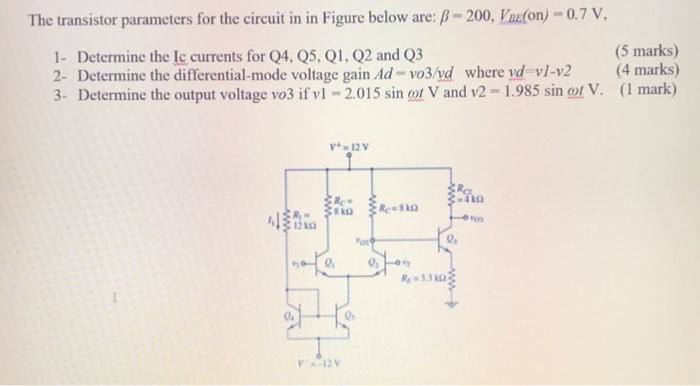 The transistor parameters for the circuit in in Figure below are: B-200, Vaeton)-0.7 v (5 marks) 1- Determine the Ic currents for Q4, Q5, Q1, Q2 and Q3 2- Determine the differential-mode voltage gain Ad-vo3/vd where vd vl-v2 (4 marks) 3- Determine the output voltage vo3 if vl -2.015 sin ot V and v2 1.985 sin ot V. (1 mark) V-12V 0, На