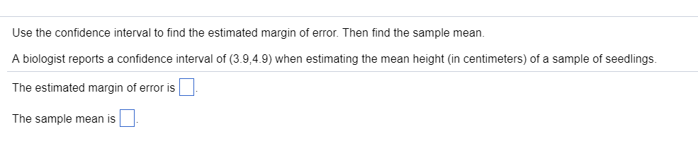 Use the confidence interval to find the estimated margin of error. Then find the sample mean A biologist reports a confidence interval of (3.9,4.9) when estimating the mean height (in centimeters) of a sample of seedlings. The estimated margin of error is The sample mean is □