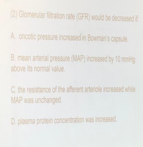 2Glomerular filtration rate (GFR) would be decreased f A oncotic pressure increased in Bowmans capsule B. mean arterial pressure (MAP) increased by 10 mmg above its normal value the resistance of the afferent arteriole increased while MAP was unchanged D. plasma protein concentration was increased